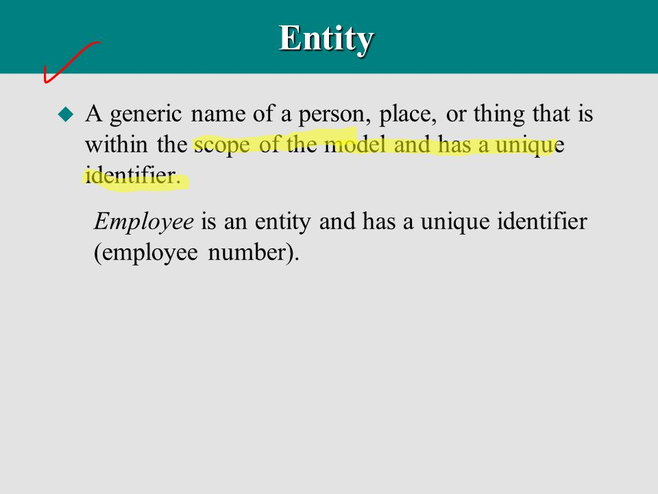 Entity u A generic name of a person, place, or thing that is within the scope of the model and has a unique identifier. Employee is an entity and has