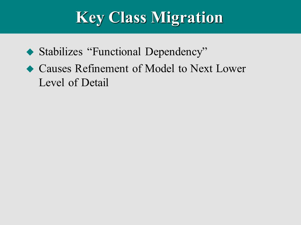 "Key Class Migration u Stabilizes ""Functional Dependency"" u Causes Refinement of Model to Next Lower Level of Detail"