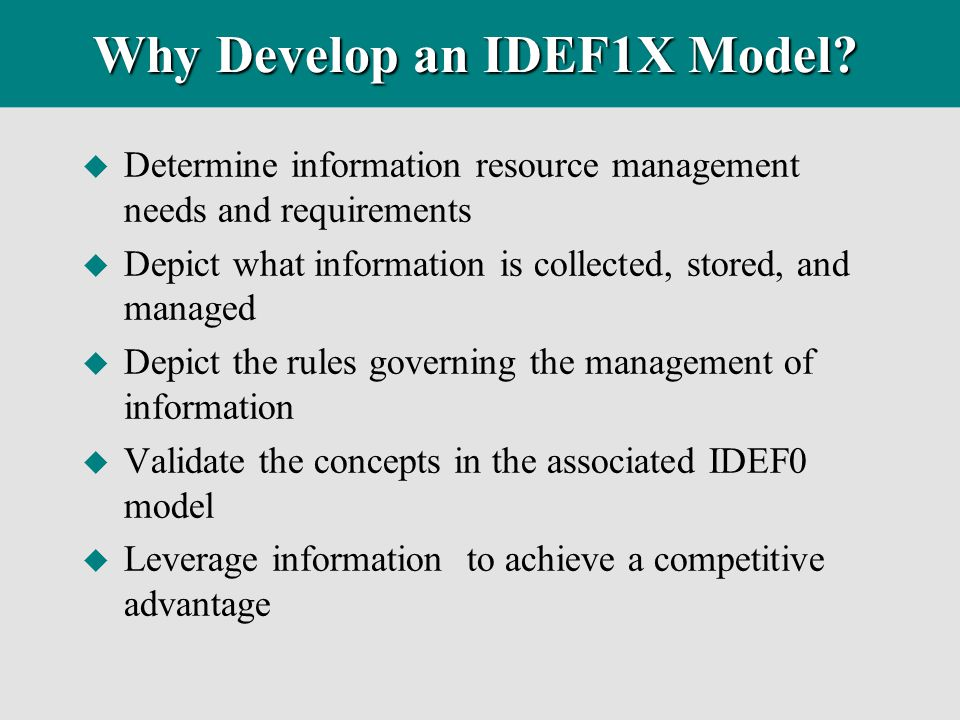 Why Develop an IDEF1X Model? u Determine information resource management needs and requirements u Depict what information is collected, stored, and ma