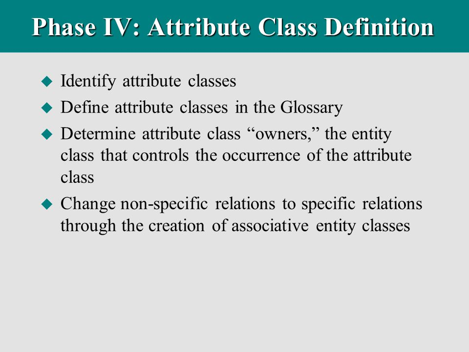 "Phase IV: Attribute Class Definition u Identify attribute classes u Define attribute classes in the Glossary u Determine attribute class ""owners,"" the"