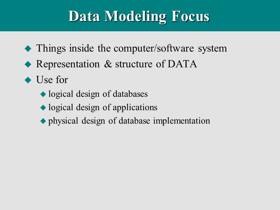 Information Modeling Focus u Information collected, stored, and managed by the organization u Rules within the organization about that information u Logical relationships within the organization reflected in the information u Basis for information system design u Use for u Problem Identification u Requirements Definition