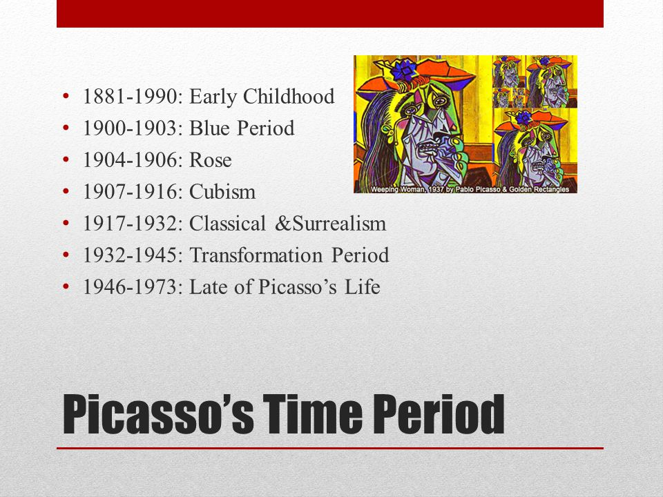Picasso's Time Period 1881-1990: Early Childhood 1900-1903: Blue Period 1904-1906: Rose 1907-1916: Cubism 1917-1932: Classical &Surrealism 1932-1945: