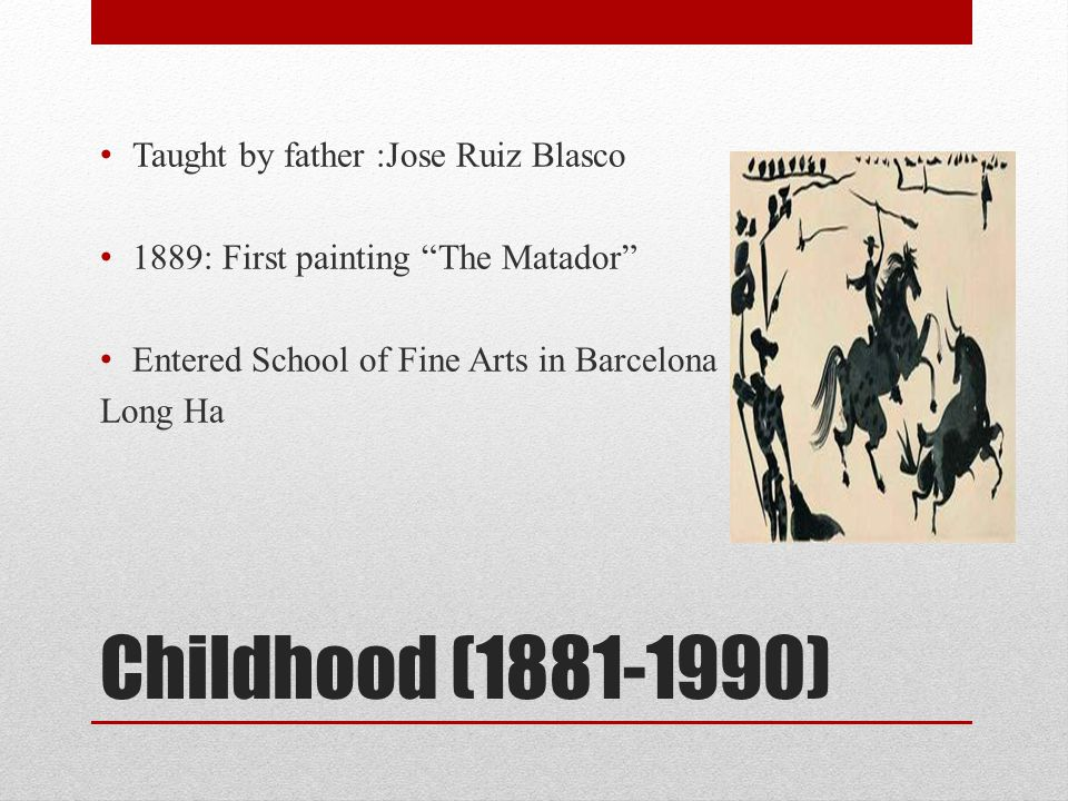 "Childhood (1881-1990) Taught by father :Jose Ruiz Blasco 1889: First painting ""The Matador"" Entered School of Fine Arts in Barcelona Long Ha"