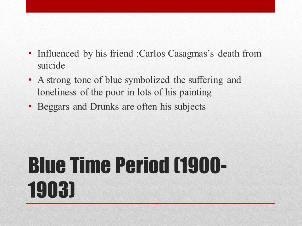 Blue Time Period (1900- 1903) Influenced by his friend :Carlos Casagmas's death from suicide A strong tone of blue symbolized the suffering and loneli