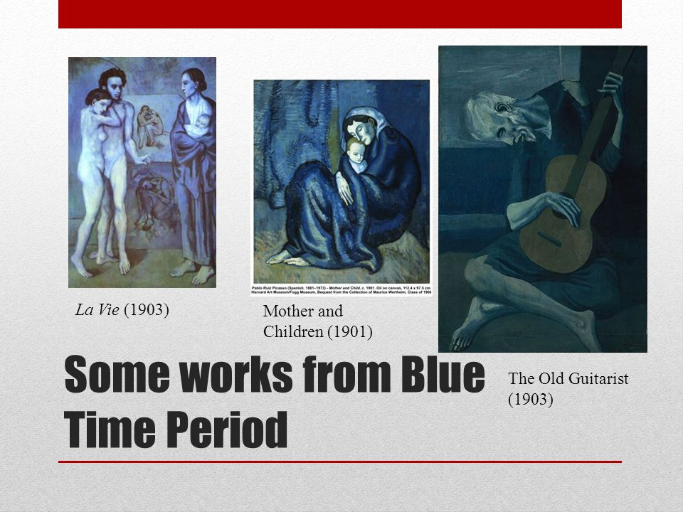 Some works from Blue Time Period La Vie (1903) Mother and Children (1901) The Old Guitarist (1903)