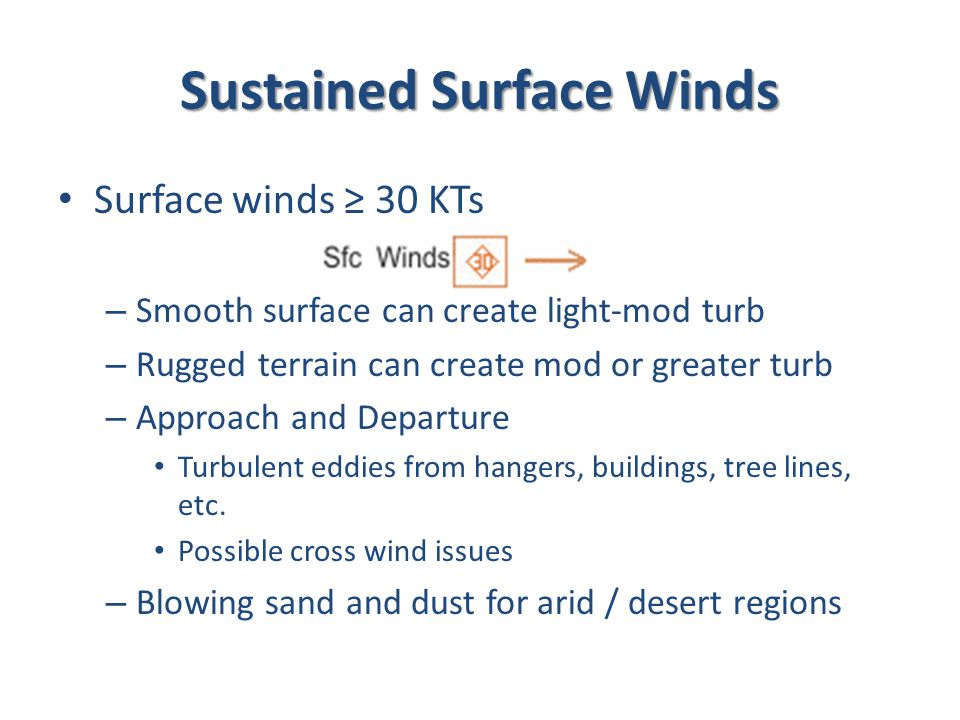 Sustained Surface Winds Surface winds ≥ 30 KTs – Smooth surface can create light-mod turb – Rugged terrain can create mod or greater turb – Approach and Departure Turbulent eddies from hangers, buildings, tree lines, etc.