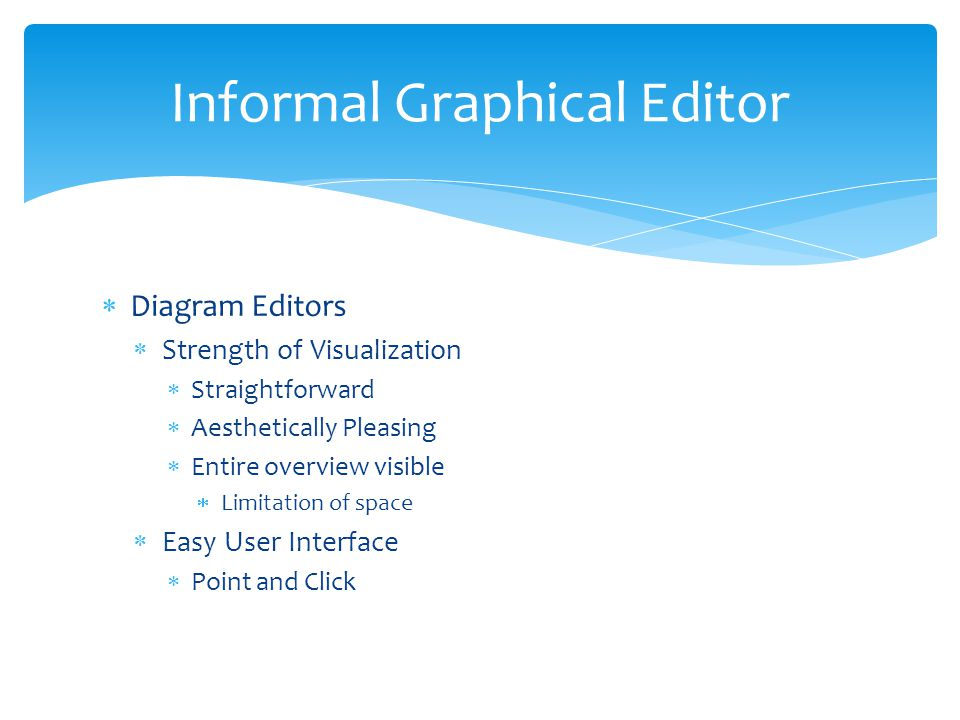  Diagram Editors  Strength of Visualization  Straightforward  Aesthetically Pleasing  Entire overview visible  Limitation of space  Easy User Interface  Point and Click Informal Graphical Editor