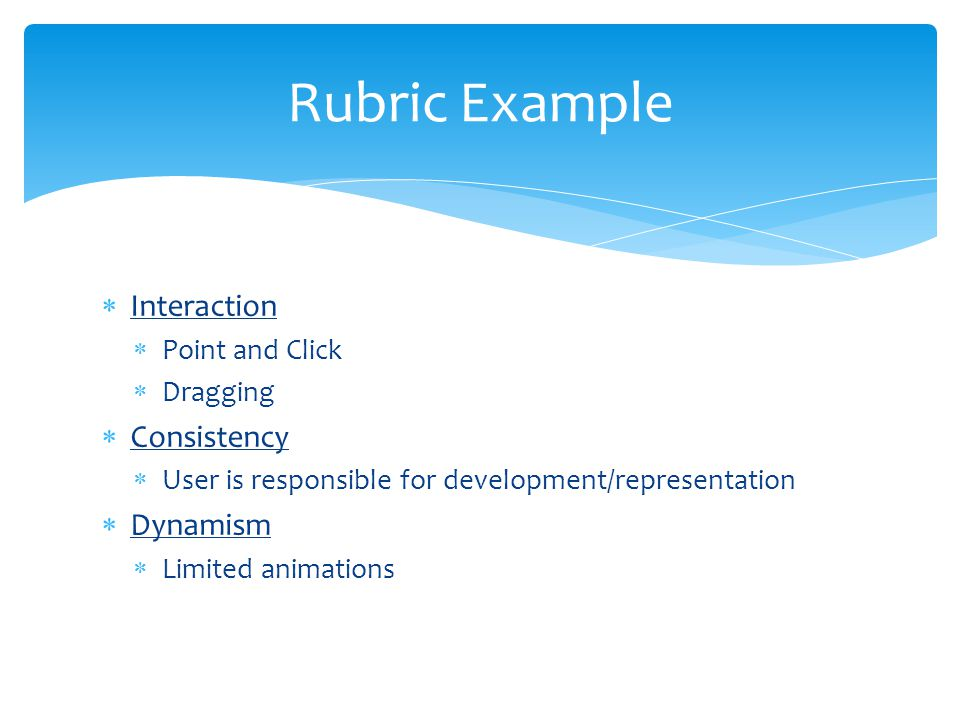  Interaction  Point and Click  Dragging  Consistency  User is responsible for development/representation  Dynamism  Limited animations Rubric E