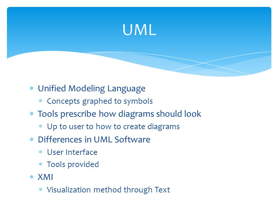  Unified Modeling Language  Concepts graphed to symbols  Tools prescribe how diagrams should look  Up to user to how to create diagrams  Differences in UML Software  User Interface  Tools provided  XMI  Visualization method through Text UML
