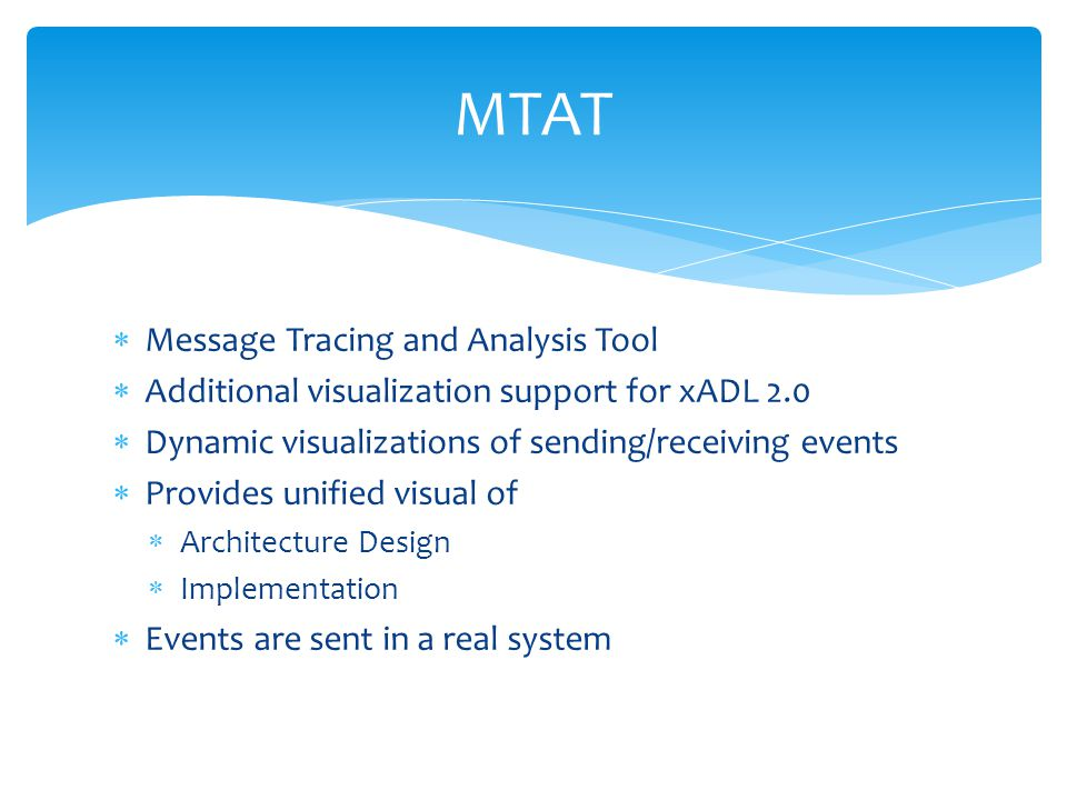  Message Tracing and Analysis Tool  Additional visualization support for xADL 2.0  Dynamic visualizations of sending/receiving events  Provides unified visual of  Architecture Design  Implementation  Events are sent in a real system MTAT