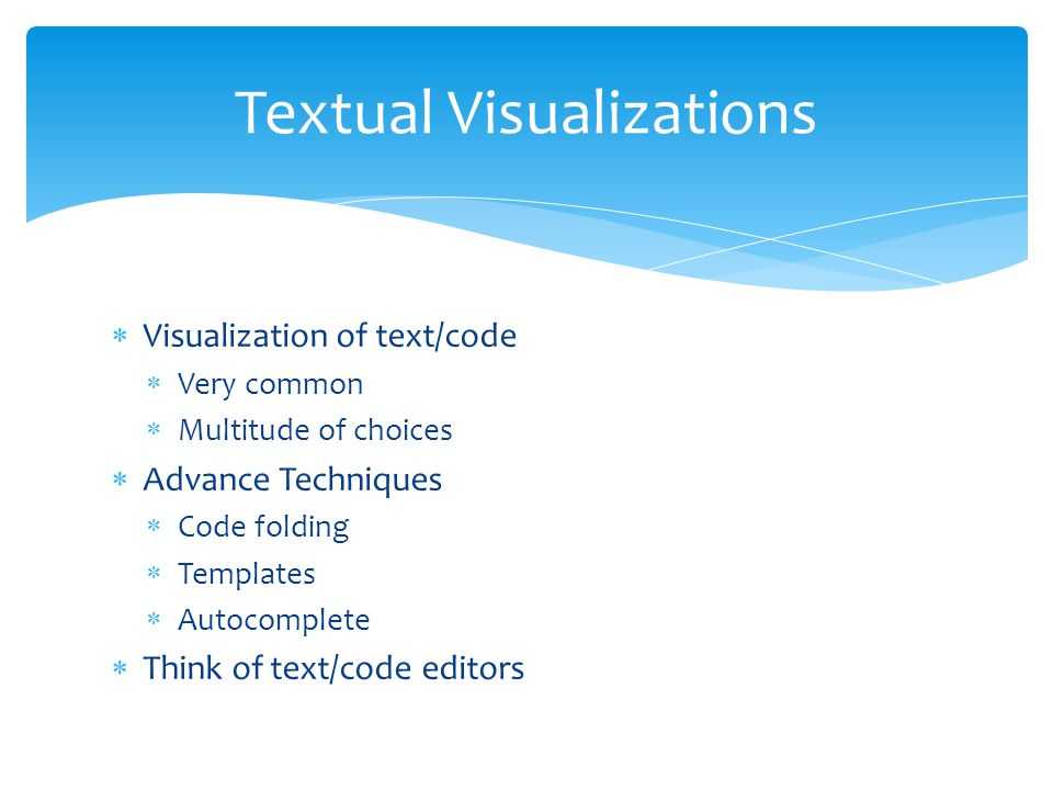  Visualization of text/code  Very common  Multitude of choices  Advance Techniques  Code folding  Templates  Autocomplete  Think of text/code