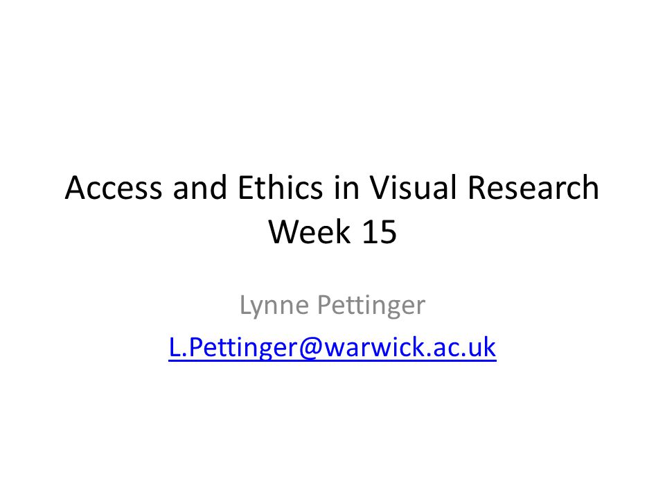 Access and Ethics in Visual Research Week 15 Lynne Pettinger L.Pettinger@warwick.ac.uk