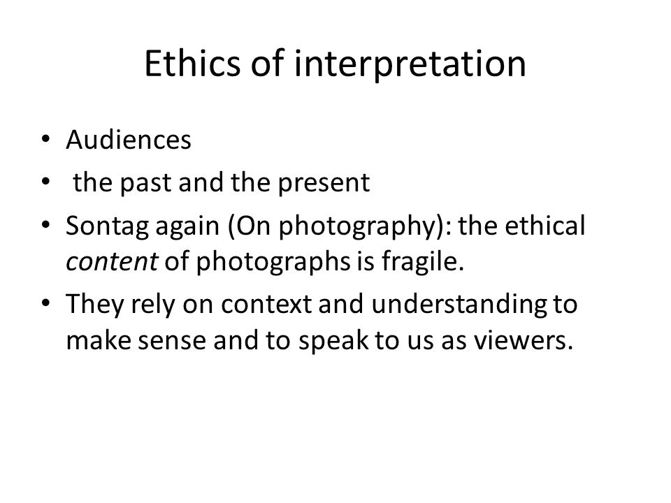 Ethics of interpretation Audiences the past and the present Sontag again (On photography): the ethical content of photographs is fragile.