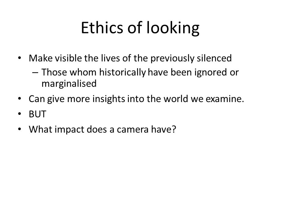 Ethics of looking Make visible the lives of the previously silenced – Those whom historically have been ignored or marginalised Can give more insights