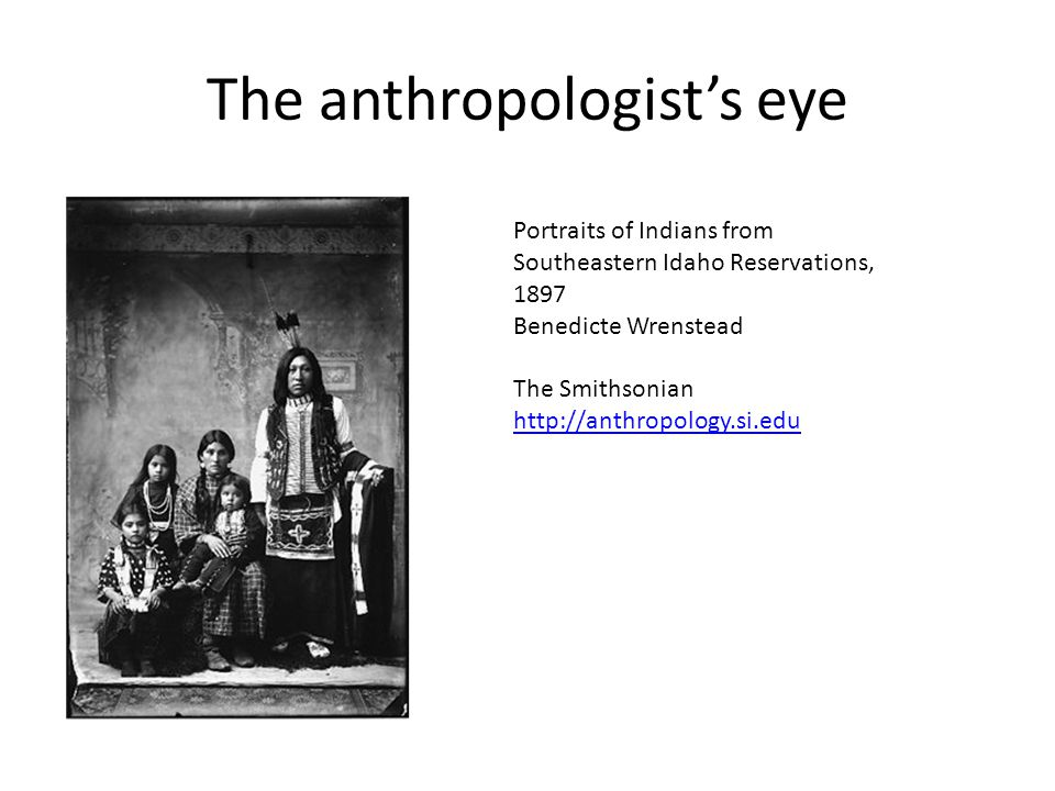 The anthropologist's eye Portraits of Indians from Southeastern Idaho Reservations, 1897 Benedicte Wrenstead The Smithsonian http://anthropology.si.ed