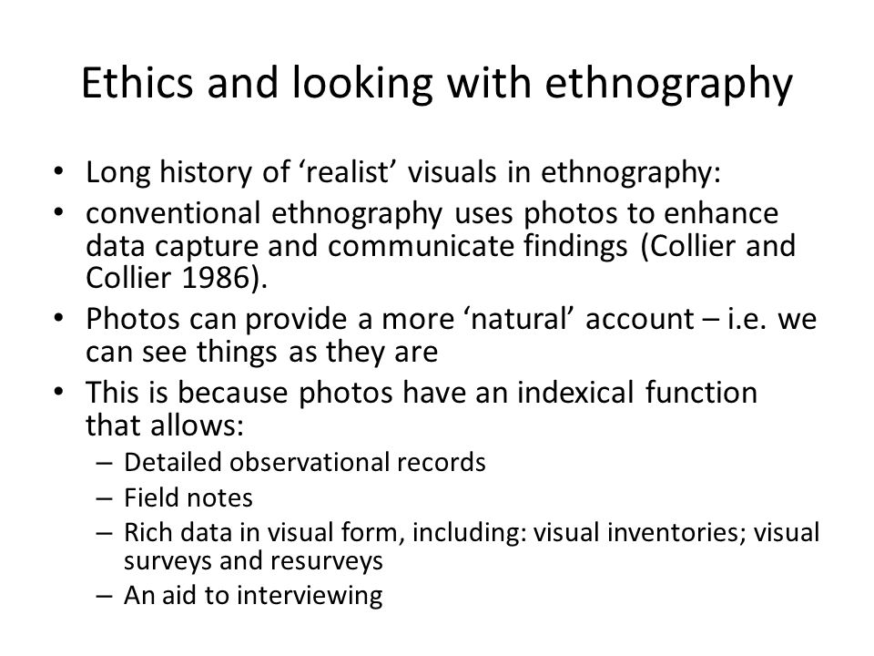 Ethics and looking with ethnography Long history of 'realist' visuals in ethnography: conventional ethnography uses photos to enhance data capture and