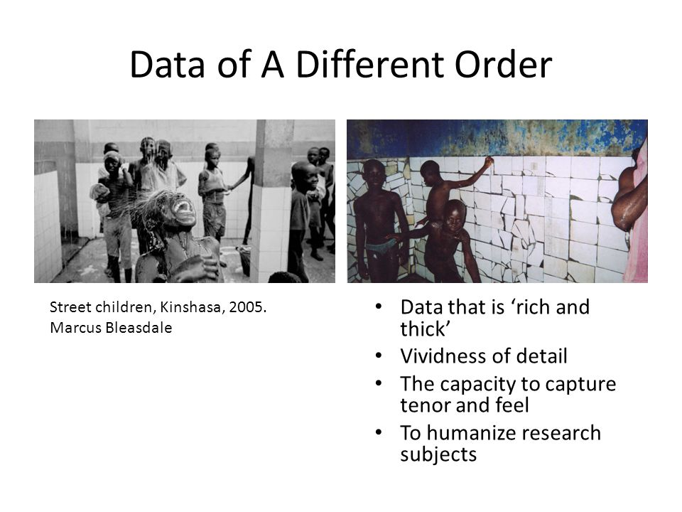 Data of A Different Order Data that is 'rich and thick' Vividness of detail The capacity to capture tenor and feel To humanize research subjects Street children, Kinshasa, 2005.