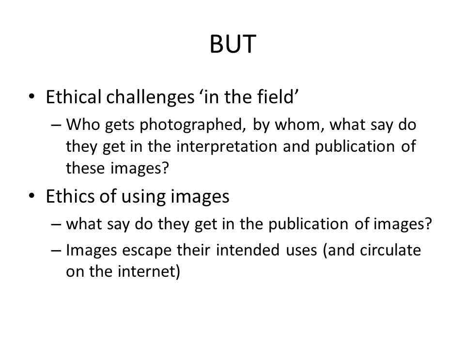 BUT Ethical challenges 'in the field' – Who gets photographed, by whom, what say do they get in the interpretation and publication of these images? Et