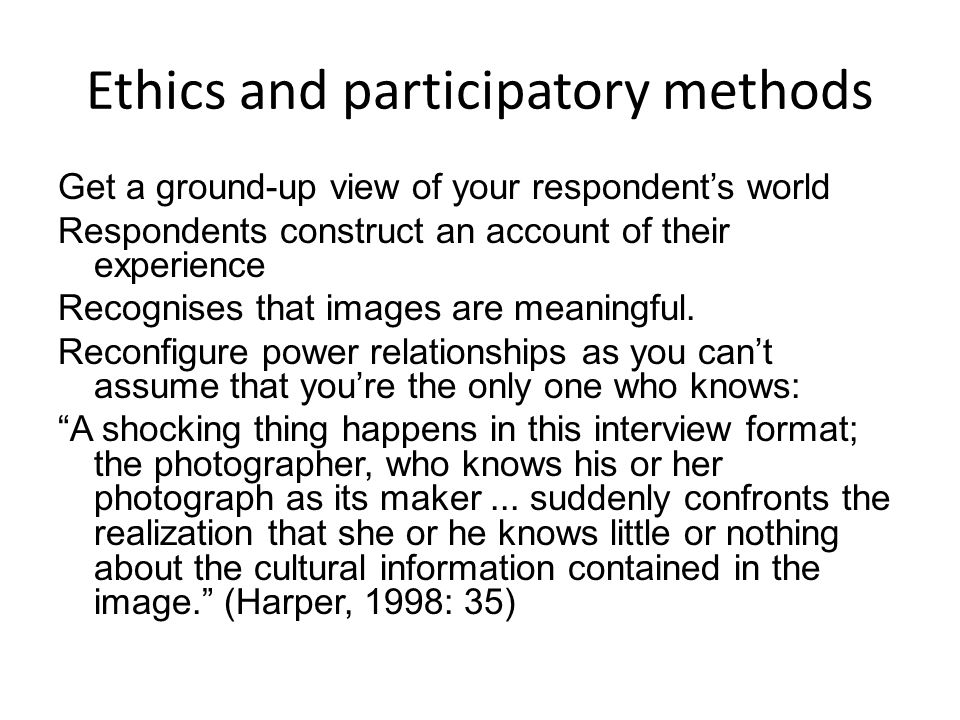 Ethics and participatory methods Get a ground-up view of your respondent's world Respondents construct an account of their experience Recognises that