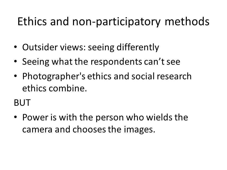 Ethics and non-participatory methods Outsider views: seeing differently Seeing what the respondents can't see Photographer's ethics and social researc