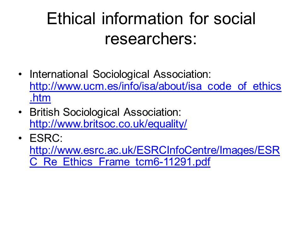 Ethical information for social researchers: International Sociological Association: http://www.ucm.es/info/isa/about/isa_code_of_ethics.htm http://www.ucm.es/info/isa/about/isa_code_of_ethics.htm British Sociological Association: http://www.britsoc.co.uk/equality/ http://www.britsoc.co.uk/equality/ ESRC: http://www.esrc.ac.uk/ESRCInfoCentre/Images/ESR C_Re_Ethics_Frame_tcm6-11291.pdf http://www.esrc.ac.uk/ESRCInfoCentre/Images/ESR C_Re_Ethics_Frame_tcm6-11291.pdf