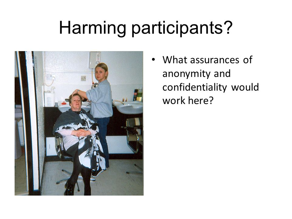 Harming participants? What assurances of anonymity and confidentiality would work here?
