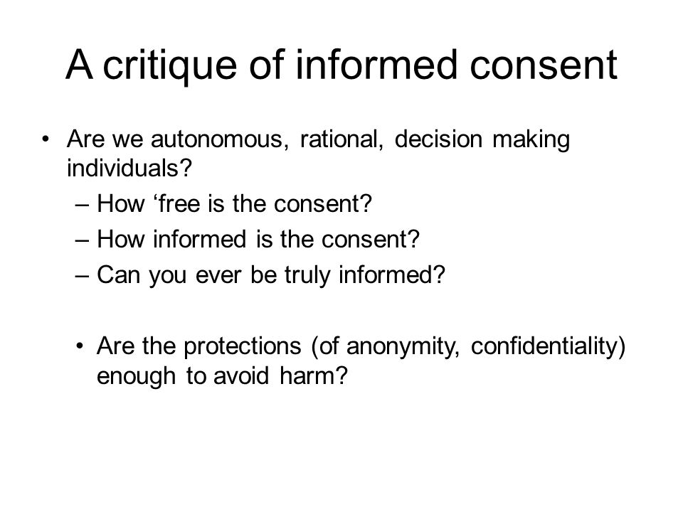 A critique of informed consent Are we autonomous, rational, decision making individuals? –How 'free is the consent? –How informed is the consent? –Can