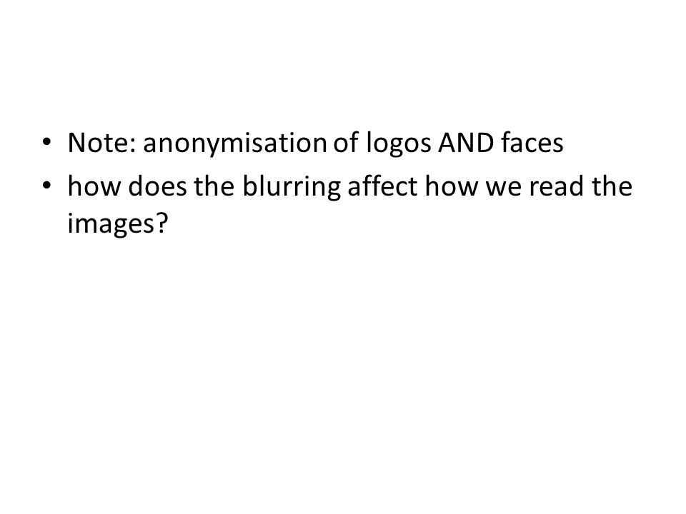 Note: anonymisation of logos AND faces how does the blurring affect how we read the images?