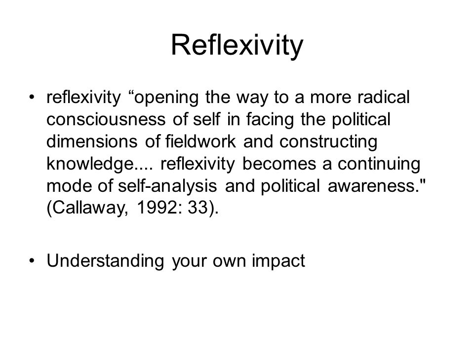 Reflexivity reflexivity opening the way to a more radical consciousness of self in facing the political dimensions of fieldwork and constructing knowledge....