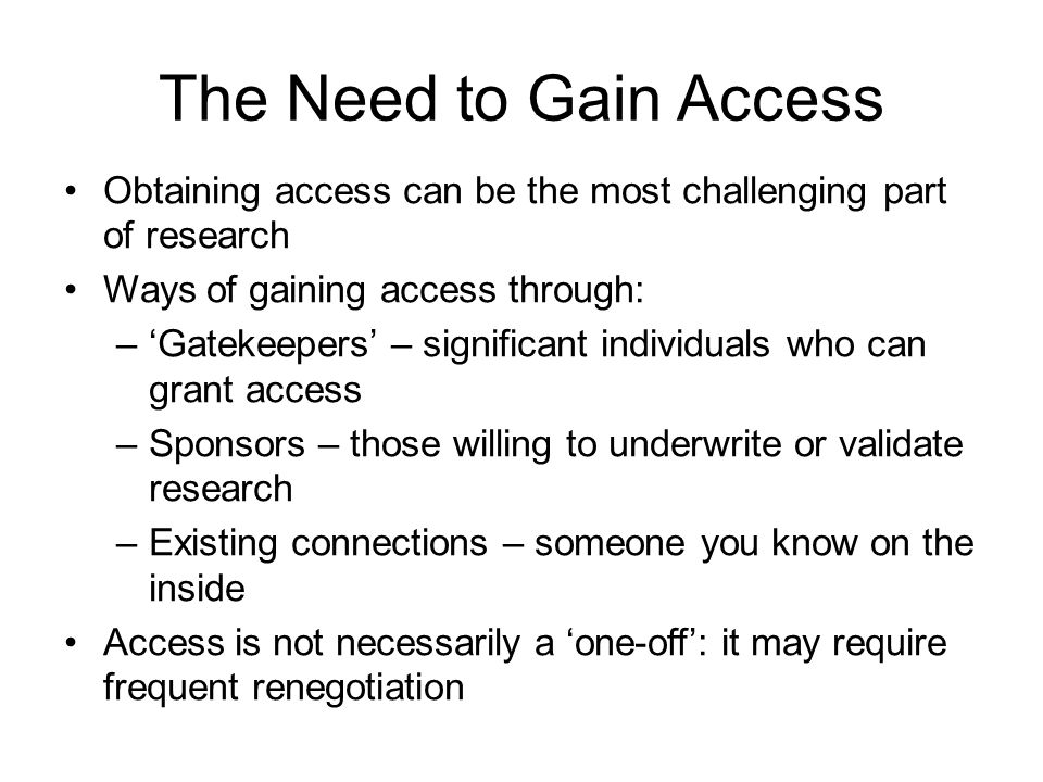 The Need to Gain Access Obtaining access can be the most challenging part of research Ways of gaining access through: –'Gatekeepers' – significant individuals who can grant access –Sponsors – those willing to underwrite or validate research –Existing connections – someone you know on the inside Access is not necessarily a 'one-off': it may require frequent renegotiation
