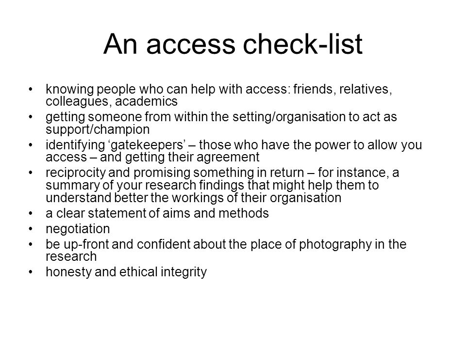 An access check-list knowing people who can help with access: friends, relatives, colleagues, academics getting someone from within the setting/organisation to act as support/champion identifying 'gatekeepers' – those who have the power to allow you access – and getting their agreement reciprocity and promising something in return – for instance, a summary of your research findings that might help them to understand better the workings of their organisation a clear statement of aims and methods negotiation be up-front and confident about the place of photography in the research honesty and ethical integrity