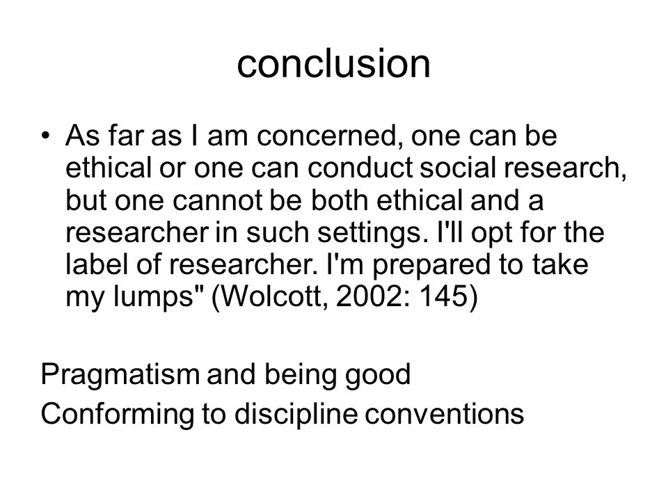 conclusion As far as I am concerned, one can be ethical or one can conduct social research, but one cannot be both ethical and a researcher in such settings.