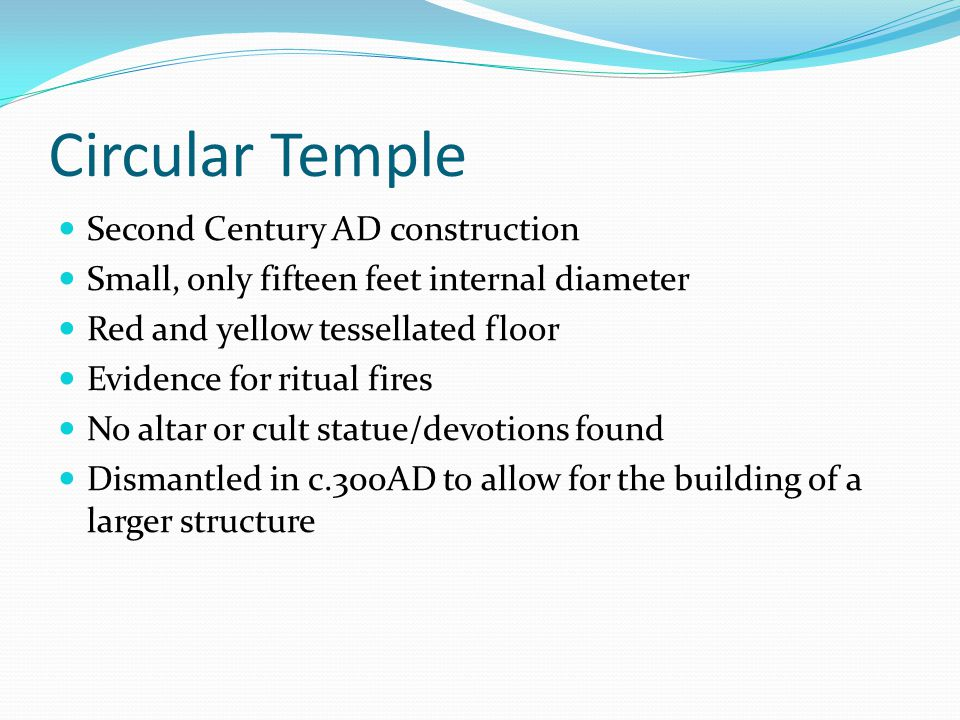 Circular Temple Second Century AD construction Small, only fifteen feet internal diameter Red and yellow tessellated floor Evidence for ritual fires No altar or cult statue/devotions found Dismantled in c.300AD to allow for the building of a larger structure