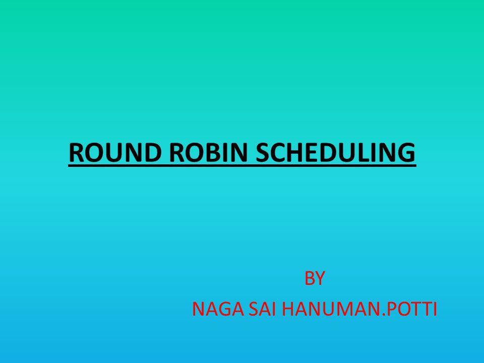 ROUND ROBIN SCHEDULING BY NAGA SAI HANUMAN.POTTI