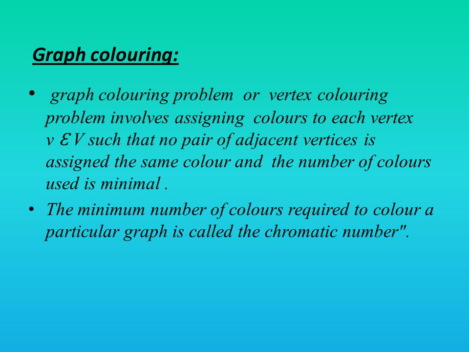 graph colouring problem or vertex colouring problem involves assigning colours to each vertex v Ɛ V such that no pair of adjacent vertices is assigned the same colour and the number of colours used is minimal.