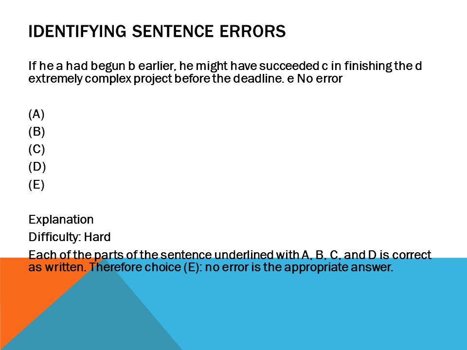 IDENTIFYING SENTENCE ERRORS If he a had begun b earlier, he might have succeeded c in finishing the d extremely complex project before the deadline. e