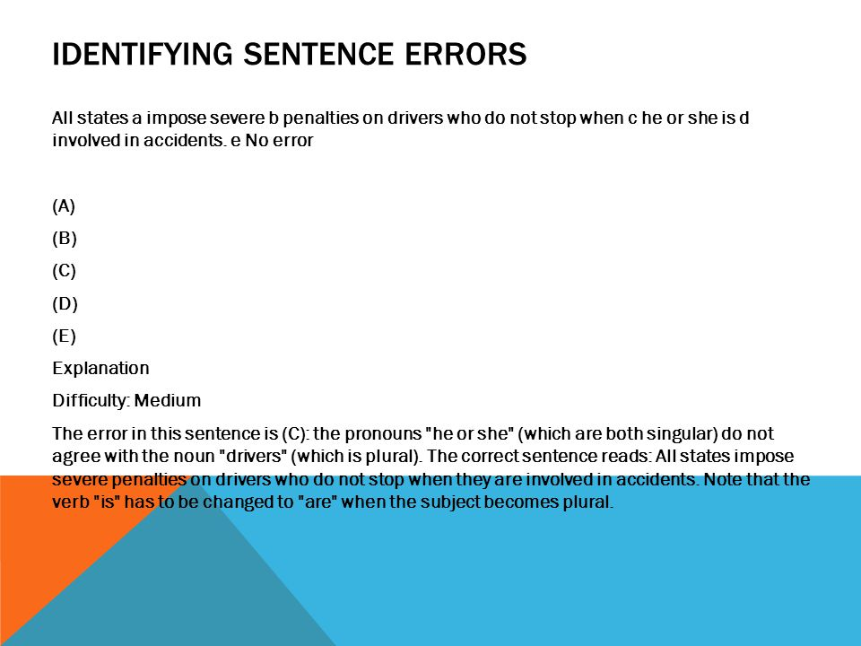 IDENTIFYING SENTENCE ERRORS All states a impose severe b penalties on drivers who do not stop when c he or she is d involved in accidents.