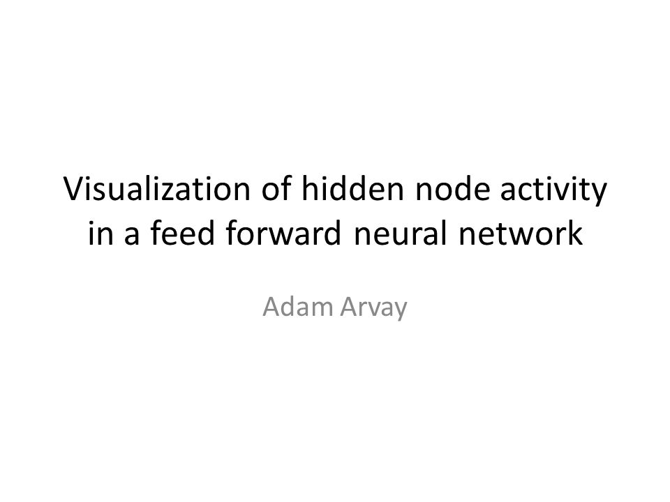 Visualization of hidden node activity in a feed forward neural network Adam Arvay