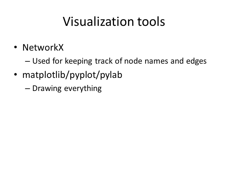 Visualization tools NetworkX – Used for keeping track of node names and edges matplotlib/pyplot/pylab – Drawing everything