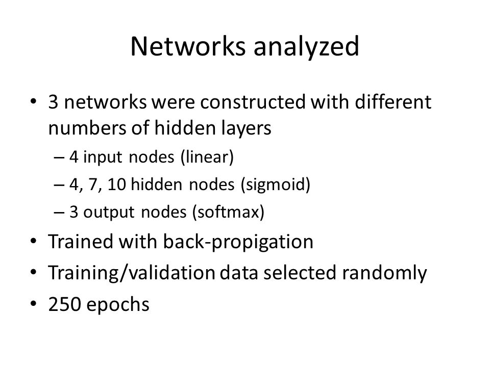 Networks analyzed 3 networks were constructed with different numbers of hidden layers – 4 input nodes (linear) – 4, 7, 10 hidden nodes (sigmoid) – 3 output nodes (softmax) Trained with back-propigation Training/validation data selected randomly 250 epochs