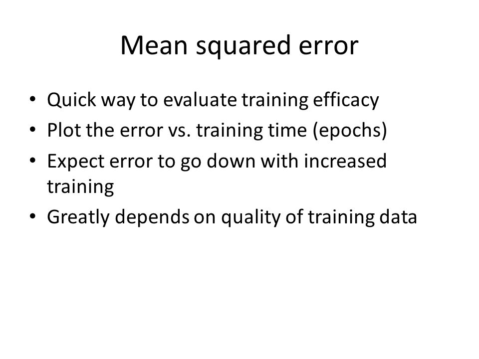 Mean squared error Quick way to evaluate training efficacy Plot the error vs.