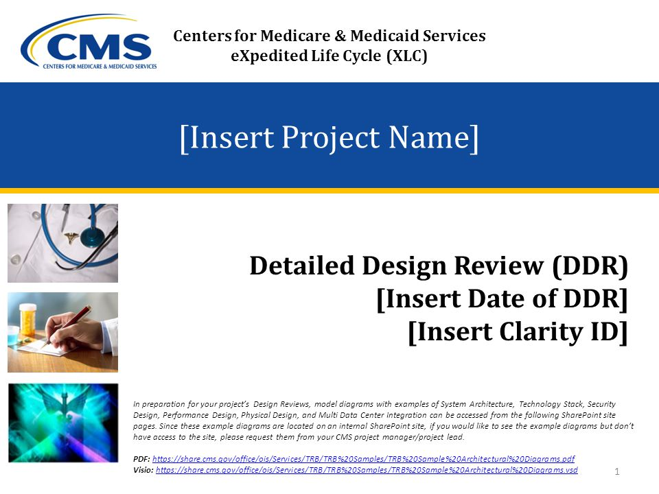 [Insert Project Name] Detailed Design Review (DDR) [Insert Date of DDR] [Insert Clarity ID] Centers for Medicare & Medicaid Services eXpedited Life Cycle (XLC) 1 In preparation for your project's Design Reviews, model diagrams with examples of System Architecture, Technology Stack, Security Design, Performance Design, Physical Design, and Multi Data Center Integration can be accessed from the following SharePoint site pages.