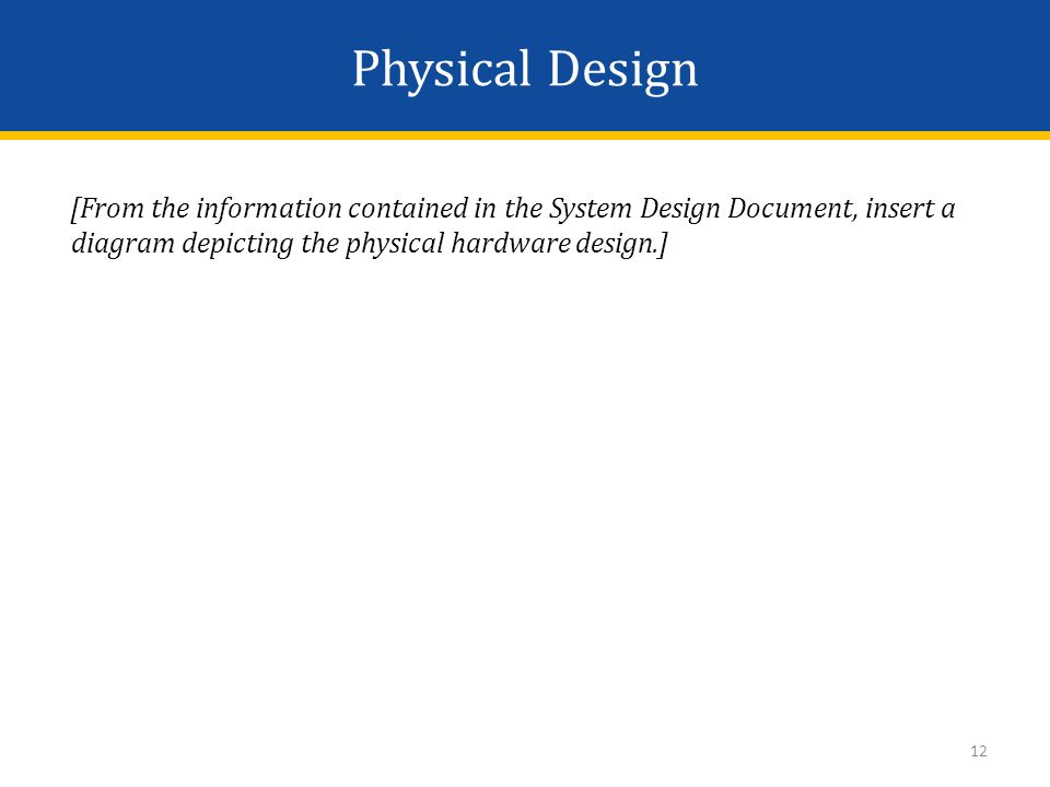 Physical Design [From the information contained in the System Design Document, insert a diagram depicting the physical hardware design.] 12