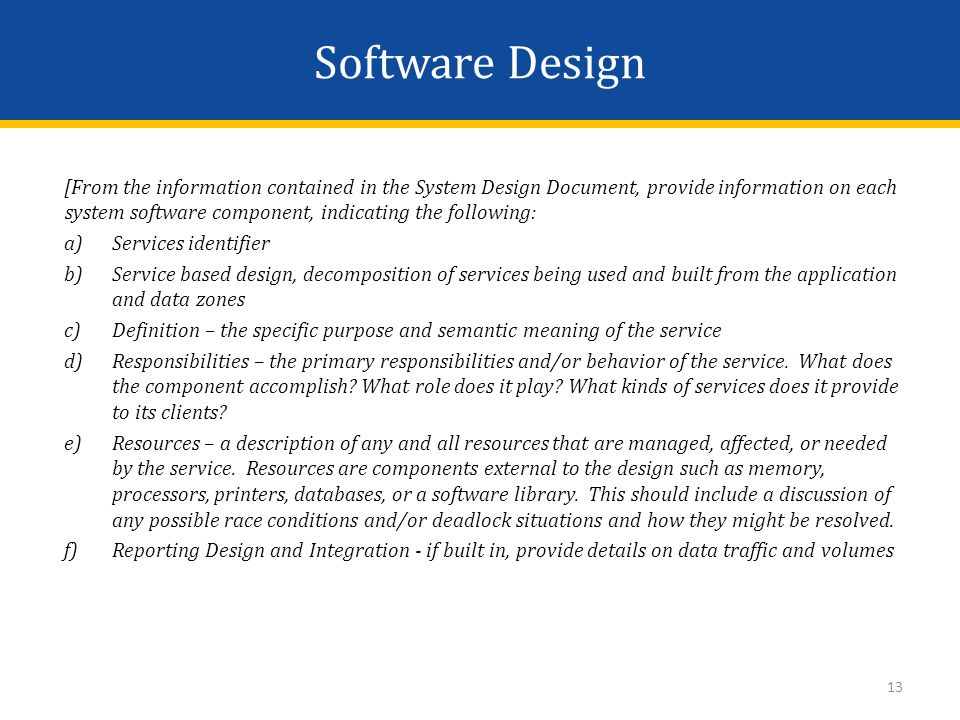 Software Design [From the information contained in the System Design Document, provide information on each system software component, indicating the following: a)Services identifier b)Service based design, decomposition of services being used and built from the application and data zones c)Definition – the specific purpose and semantic meaning of the service d)Responsibilities – the primary responsibilities and/or behavior of the service.
