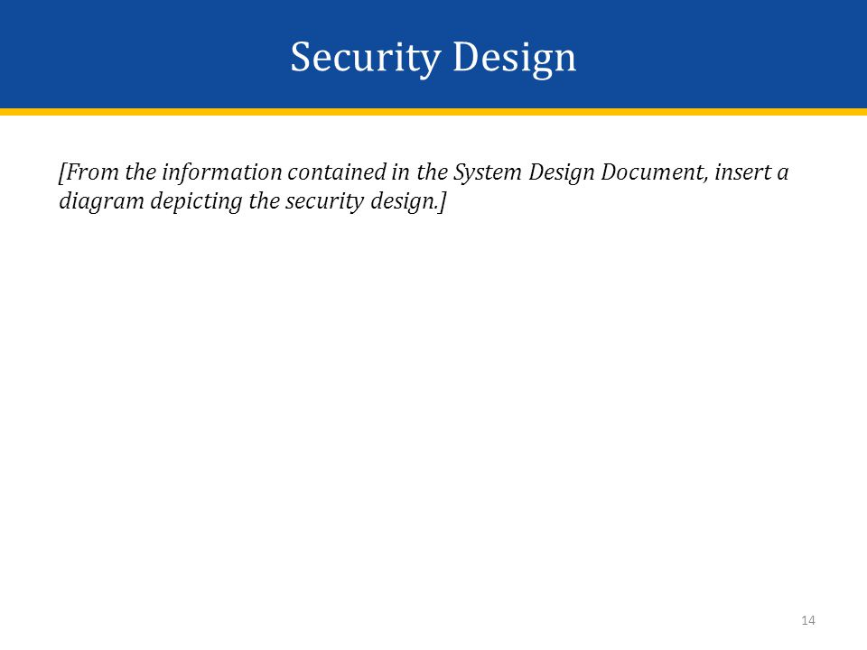 Security Design [From the information contained in the System Design Document, insert a diagram depicting the security design.] 14