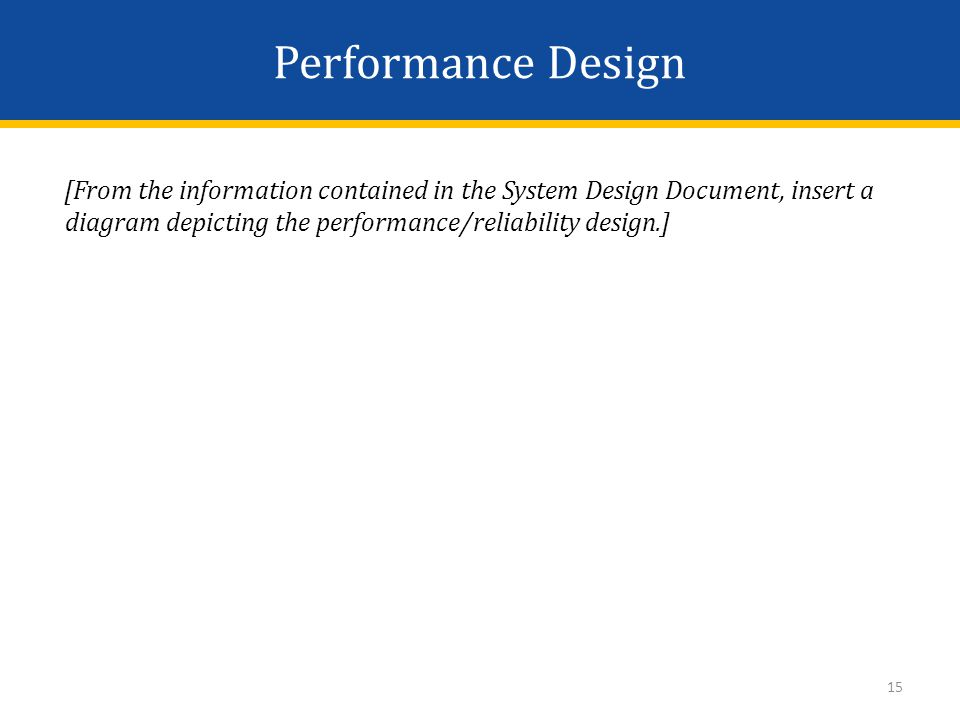 Performance Design [From the information contained in the System Design Document, insert a diagram depicting the performance/reliability design.] 15