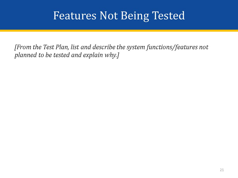 Features Not Being Tested [From the Test Plan, list and describe the system functions/features not planned to be tested and explain why.] 21