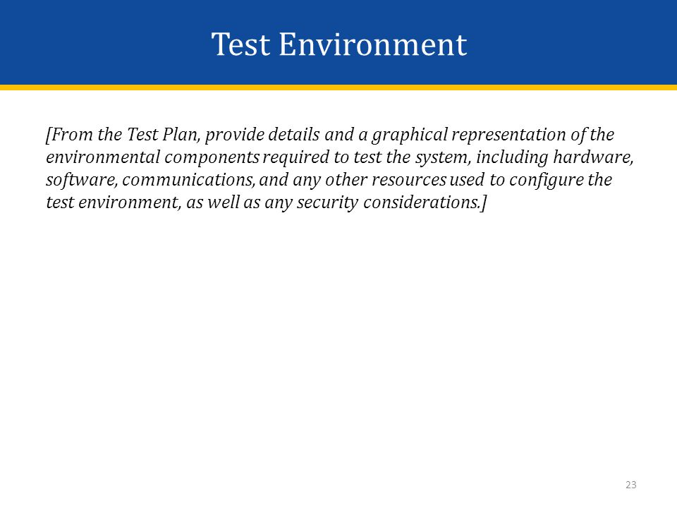 Test Environment [From the Test Plan, provide details and a graphical representation of the environmental components required to test the system, including hardware, software, communications, and any other resources used to configure the test environment, as well as any security considerations.] 23