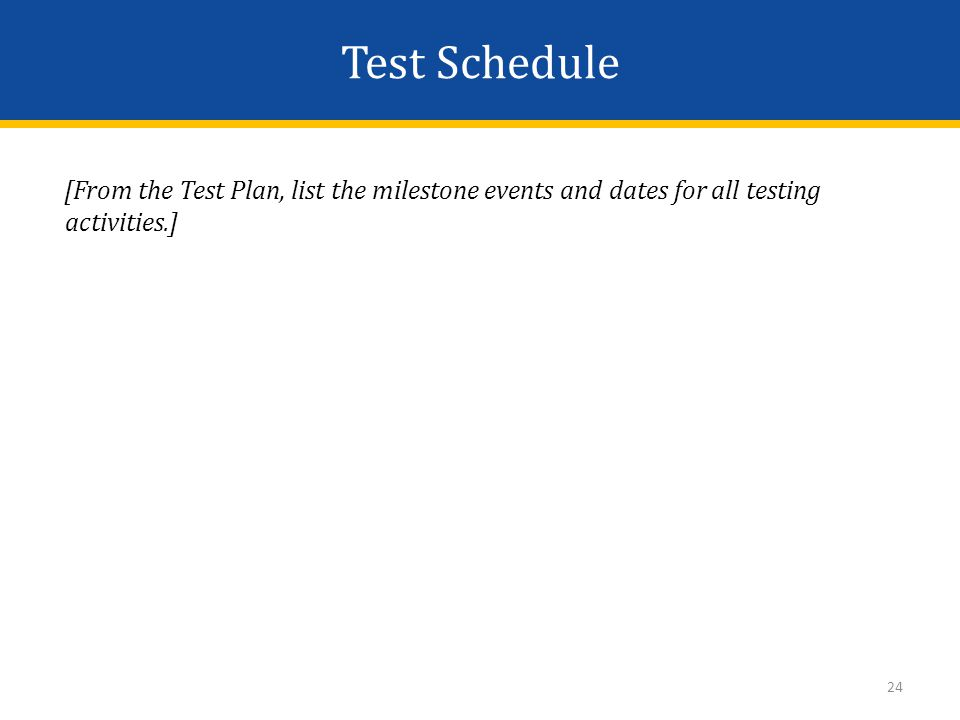Test Schedule [From the Test Plan, list the milestone events and dates for all testing activities.] 24