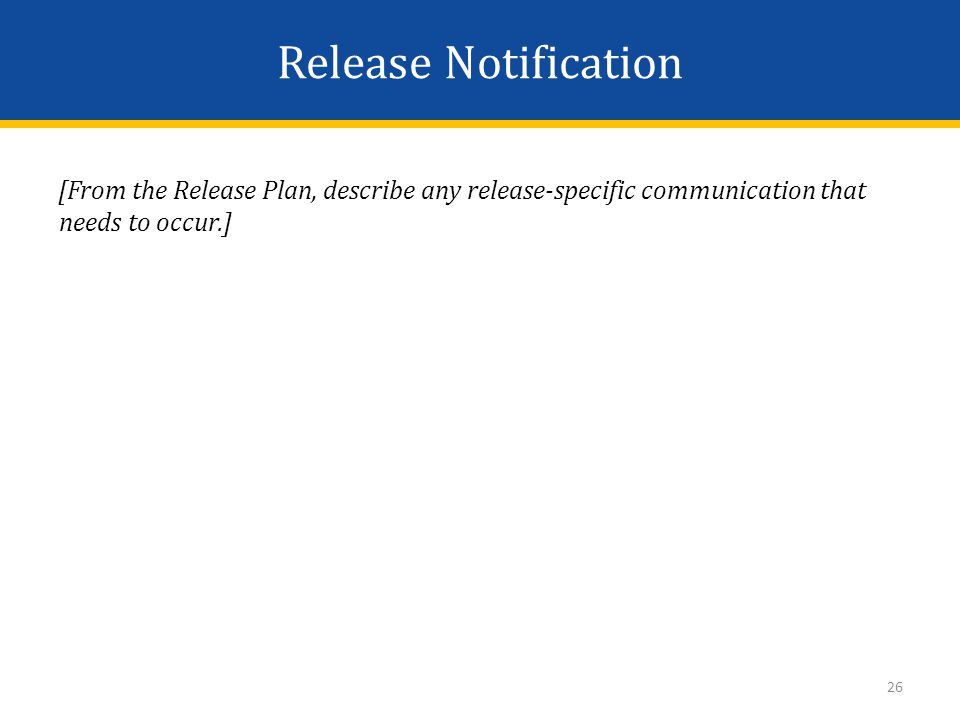 Release Notification [From the Release Plan, describe any release-specific communication that needs to occur.] 26